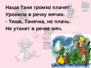 Наша Таня громко плачет: Уронила в речку мячик. - Тише, Танечка, не плачь: Н