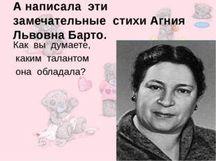 А написала эти замечательные стихи Агния Львовна Барто. Как вы думаете, каким