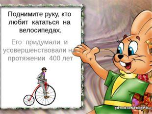 Поднимите руку, кто любит кататься на велосипедах. Его придумали и усовершенс