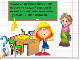 «Каждый ребенок талантлив, просто не каждый взрослый может это вовремя замет