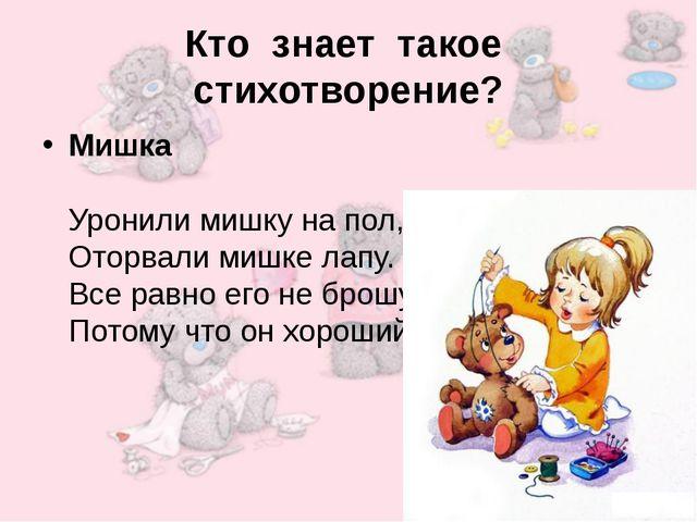 Кто знает такое стихотворение? Мишка Уронили мишку на пол, Оторвали мишке лап...