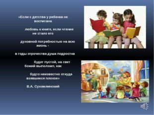«Если с детства у ребенка не воспитана любовь к книге, если чтение не стало е