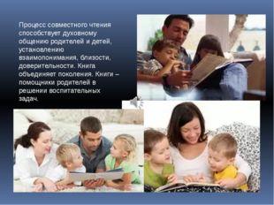 Процесс совместного чтения способствует духовному общению родителей и детей,