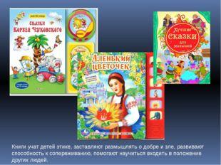 Книги учат детей этике, заставляют размышлять о добре и зле, развивают способ
