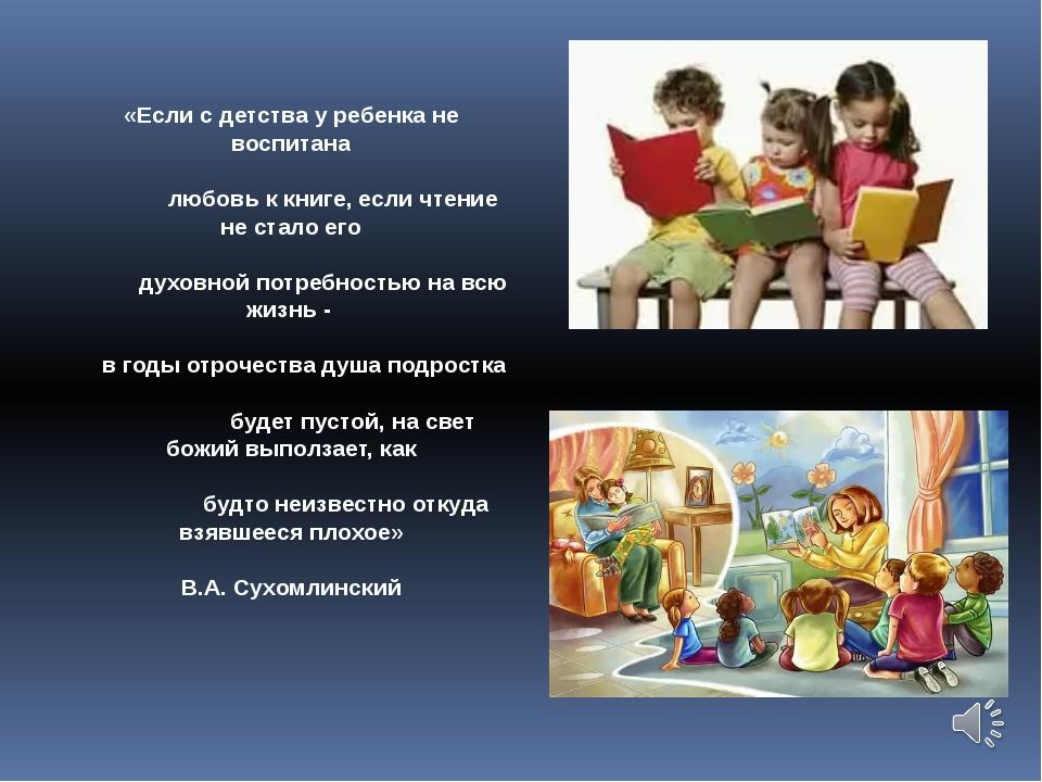 «Если с детства у ребенка не воспитана любовь к книге, если чтение не стало е...