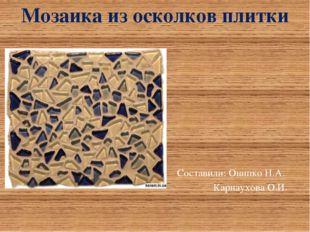 Составили: Онипко Н.А. Карнаухова О.И. Мозаика из осколков плитки