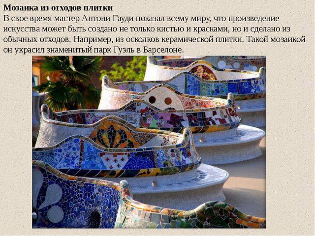 Мозаика из отходов плитки В свое время мастер Антони Гауди показал всему миру...