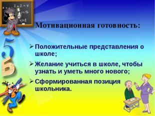 Мотивационная готовность: Положительные представления о школе; Желание учитьс