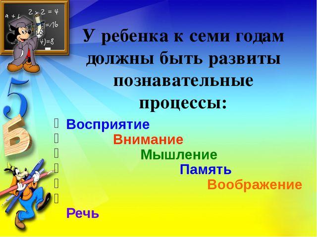 У ребенка к семи годам должны быть развиты познавательные процессы: Восприяти...