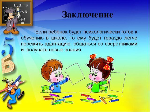 Заключение Если ребёнок будет психологически готов к обучению в школе, то ему...