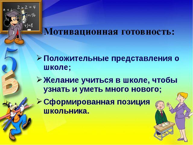 Мотивационная готовность: Положительные представления о школе; Желание учитьс...