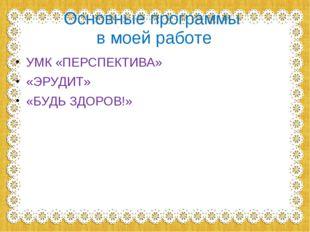 Основные программы в моей работе УМК «ПЕРСПЕКТИВА» «ЭРУДИТ» «БУДЬ ЗДОРОВ!»