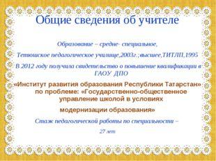 Общие сведения об учителе Образование – средне- специальное, Тетюшское педаго
