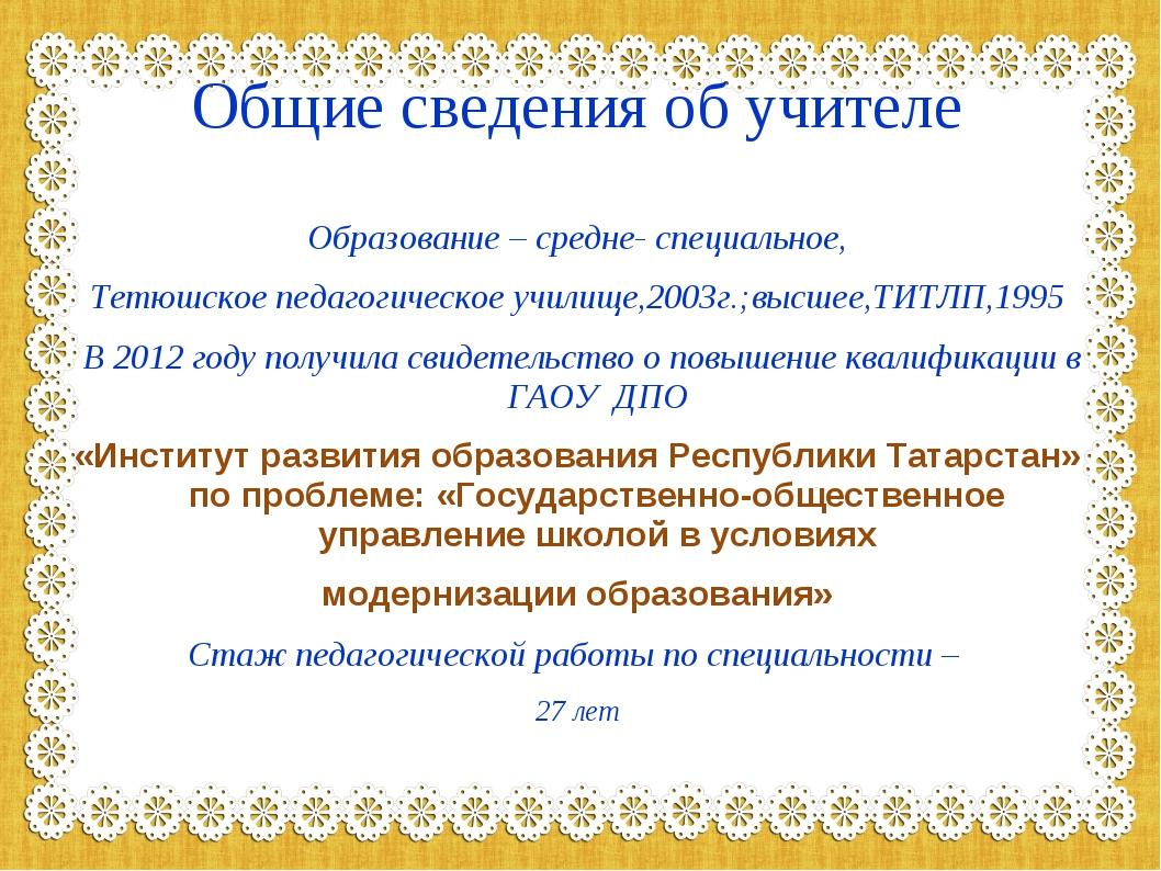 Общие сведения об учителе Образование – средне- специальное, Тетюшское педаго...