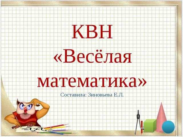 КВН «Весёлая математика» Составила: Зиновьева Е.Л.
