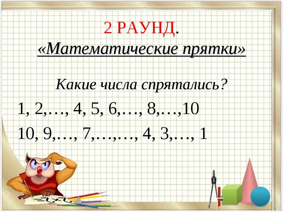 2 РАУНД. «Математические прятки» Какие числа спрятались? 1, 2,…, 4, 5, 6,…, 8...