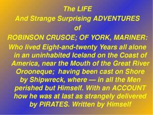 The LIFE And Strange Surprising ADVENTURES of ROBINSON CRUSOE; OF YORK, MARIN