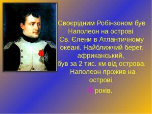 Своєрідним Робінзоном був Наполеон на острові Св. Єлени в Атлантичному океані