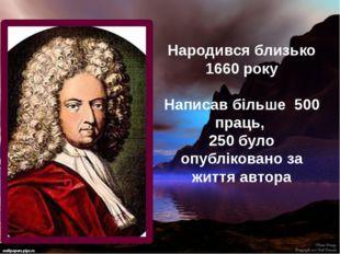 Народився близько 1660 року Написав більше 500 праць, 250 було опубліковано з