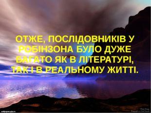 ОТЖЕ, ПОСЛІДОВНИКІВ У РОБІНЗОНА БУЛО ДУЖЕ БАГАТО ЯК В ЛІТЕРАТУРІ, ТАК І В РЕ
