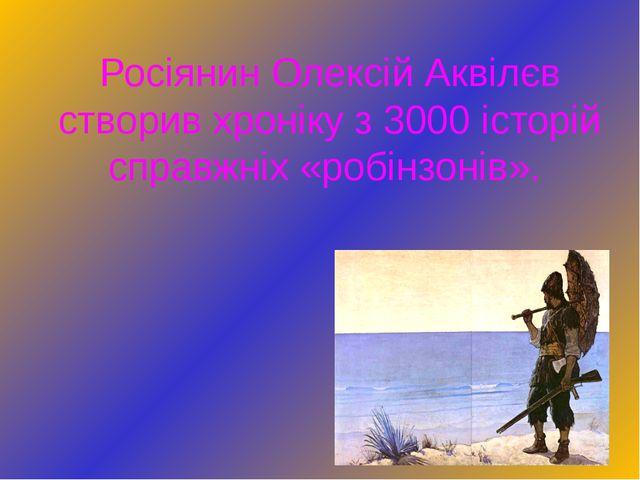 Росіянин Олексій Аквілєв створив хроніку з 3000 історій справжніх «робінзонів».