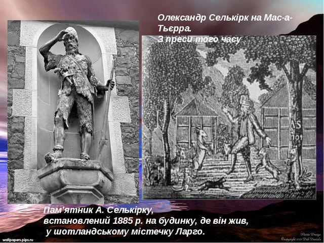 Олександр Селькірк на Мас-а-Тьєрра. З преси того часу Пам'ятник А. Селькірку,...