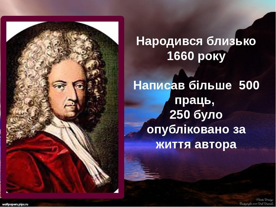 Народився близько 1660 року Написав більше 500 праць, 250 було опубліковано з...