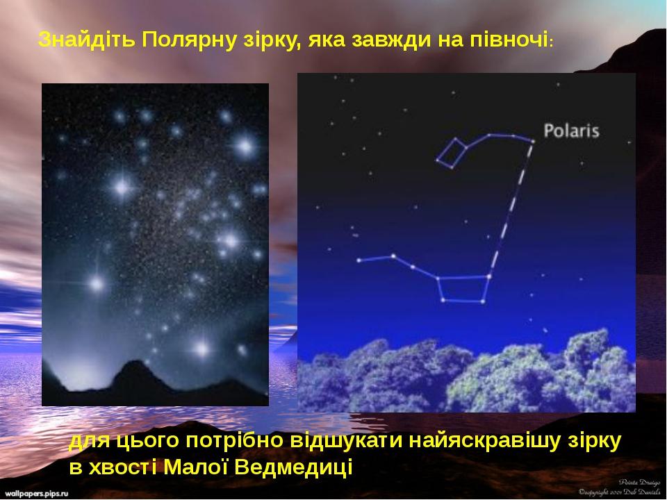 для цього потрібно відшукати найяскравішу зірку в хвості Малої Ведмедиці Знай...
