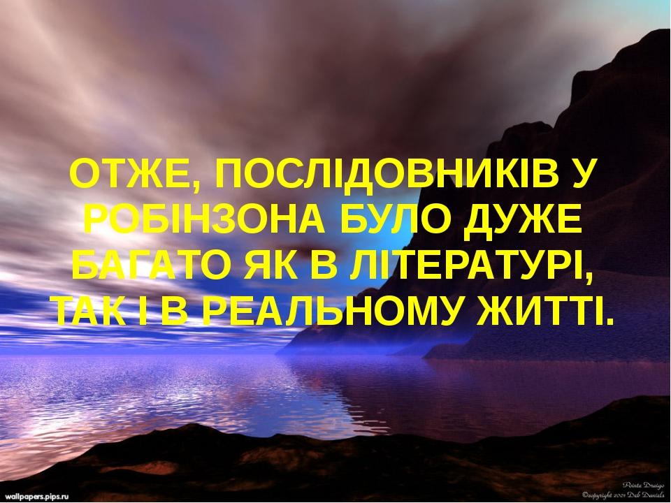 ОТЖЕ, ПОСЛІДОВНИКІВ У РОБІНЗОНА БУЛО ДУЖЕ БАГАТО ЯК В ЛІТЕРАТУРІ, ТАК І В РЕ...