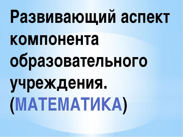 Развивающий аспект компонента образовательного учреждения. (МАТЕМАТИКА)