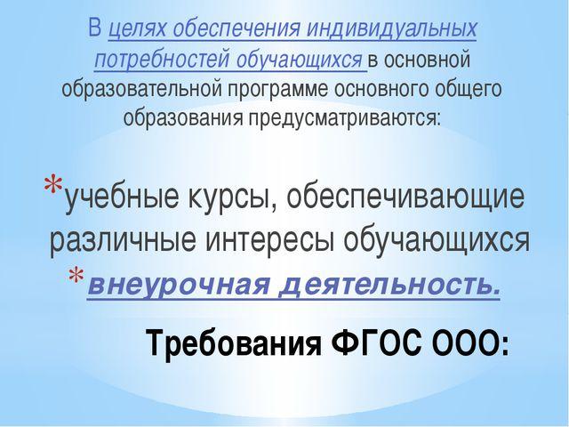 Требования ФГОС ООО: В целях обеспечения индивидуальных потребностей обучающ...
