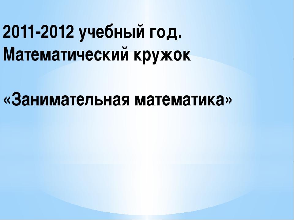 2011-2012 учебный год. Математический кружок «Занимательная математика»