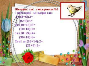 Шымшықтың тапсырмасы:№3 Өрнектердің мәндерін тап: 1т:(8+6):2= (6+9):3= 2т:(10