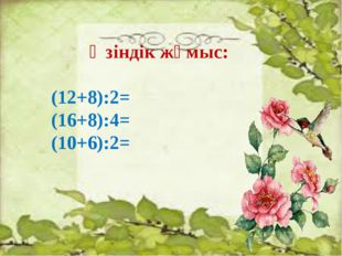 Өзіндік жұмыс: (12+8):2= (16+8):4= (10+6):2=