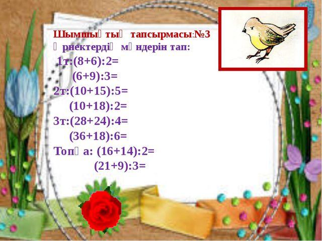 Шымшықтың тапсырмасы:№3 Өрнектердің мәндерін тап: 1т:(8+6):2= (6+9):3= 2т:(10...