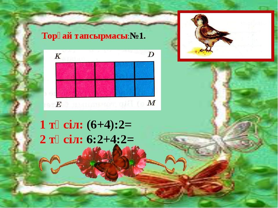 Торғай тапсырмасы:№1. 1 тәсіл: (6+4):2= 2 тәсіл: 6:2+4:2=