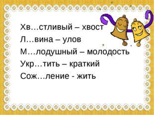 Хв…стливый – хвост Л…вина – улов М…лодушный – молодость Укр…тить – краткий Со