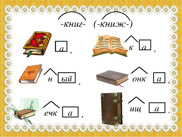 -книг- (-книж-) а , к н а ый онк а ечк а , , , . ищ а ,