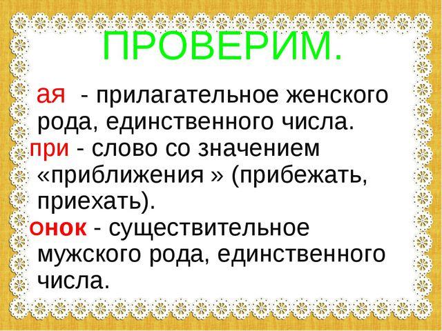 ПРОВЕРИМ. ая - прилагательное женского рода, единственного числа. при - слово...