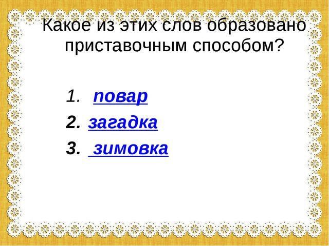 Какое из этих слов образовано приставочным способом? повар загадка зимовка
