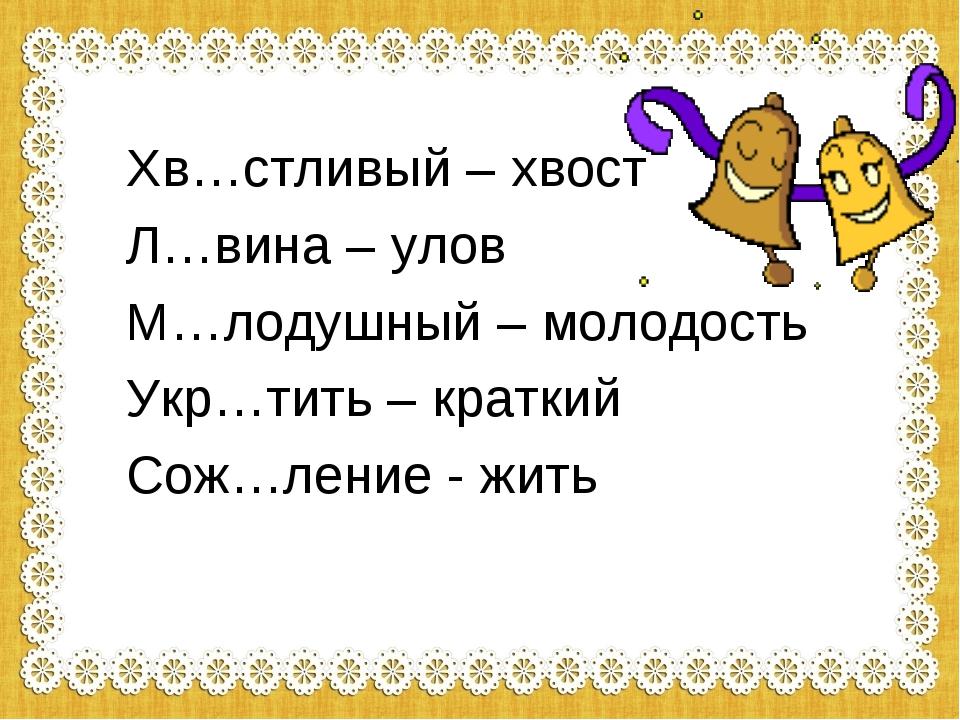 Хв…стливый – хвост Л…вина – улов М…лодушный – молодость Укр…тить – краткий Со...