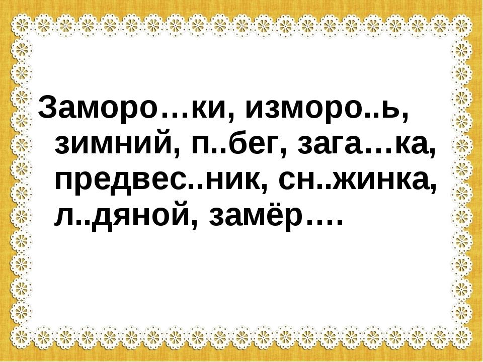 Заморо…ки, изморо..ь, зимний, п..бег, зага…ка, предвес..ник, сн..жинка, л..дя...