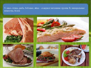5. мясо, птица, рыба, бобовые, яйца – содержат витамины группы В, минеральные