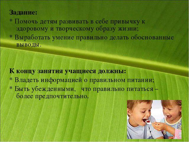 Задание: * Помочь детям развивать в себе привычку к здоровому и творческому о...