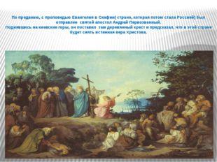 По преданию, с проповедью Евангелия в Скифии( страна, которая потом стала Рос