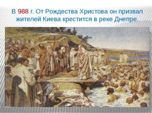 В 988 г. От Рождества Христова он призвал жителей Киева крестится в реке Днеп