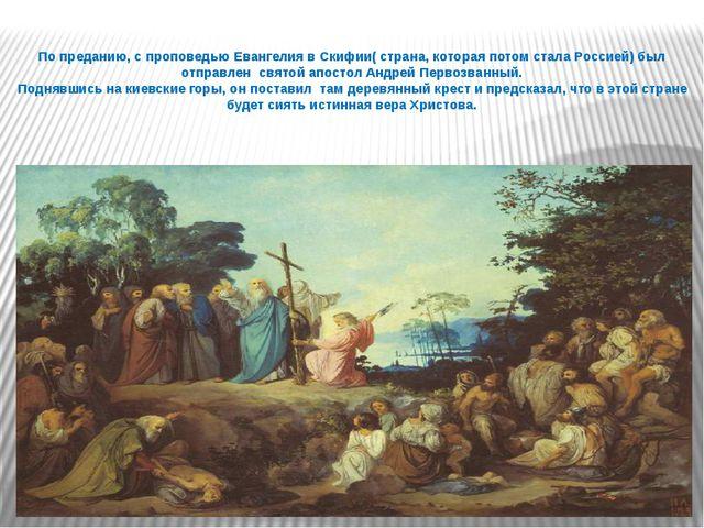 По преданию, с проповедью Евангелия в Скифии( страна, которая потом стала Рос...