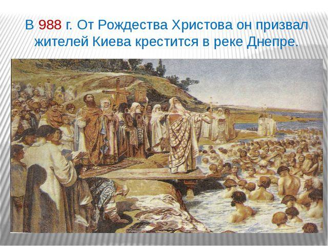 В 988 г. От Рождества Христова он призвал жителей Киева крестится в реке Днеп...