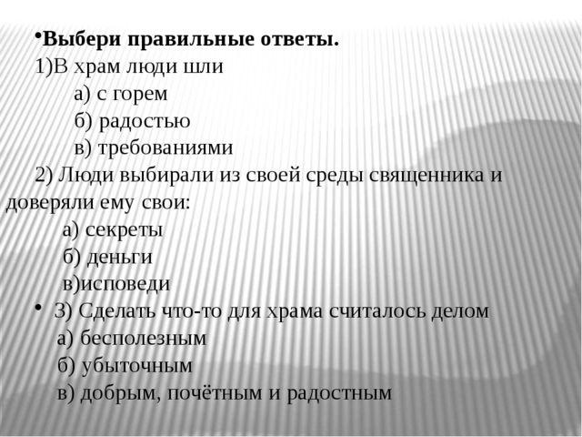 Выбери правильные ответы. 1)В храм люди шли а) с горем б) радостью в) требова...