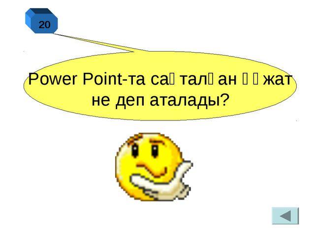Power Point-та сақталған құжат не деп аталады? 20